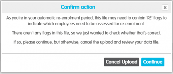 Confirm action As you're in your automatic re-enrolment period, this file may need to contain RE flags to indicate which employees need to be assessed for re-enrolment. There aren't any flags so we just wanted to check whether that's correct If so please continue but otherwise cancel the upload and review your data file