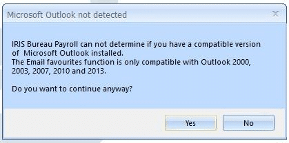 IRIS Bureau Payroll can not determne if you have a compatible version of Microsoft Outlook installed. The Email Favourites function is only compatible with Outlook 2000, 2003, 2007, 2010 and 2013.  Do you want to continue anyway.
